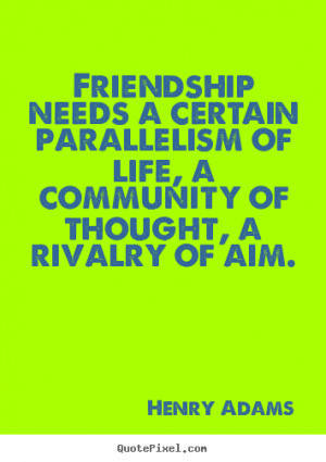 Friendship needs a certain parallelism of life, a community of thought ...