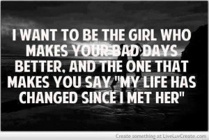 want to be the girl who makes your bad days better. and the one that ...