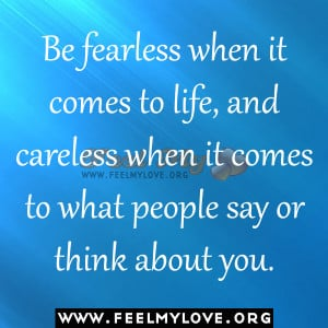 Be fearless when it comes to life, and careless when it comes to what ...