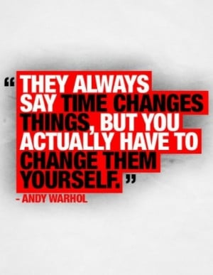 They Always Say Time Changes Things,But You Actually Have To Change ...