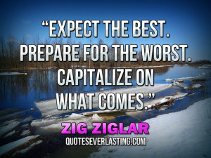 """... Prepare for the worst. Capitalize on what comes."""" — Zig Ziglar (6"""