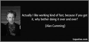 ... if you got it, why bother doing it over and over? - Alan Cumming
