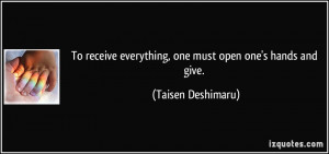 To receive everything, one must open one's hands and give. - Taisen ...