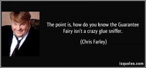 ... know the Guarantee Fairy isn't a crazy glue sniffer. - Chris Farley