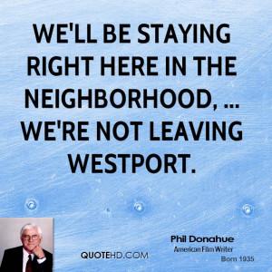 ... right here in the neighborhood, ... We're not leaving Westport