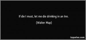 If die I must, let me die drinking in an Inn. - Walter Map