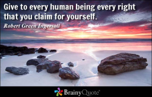 Give to every human being every right that you claim for yourself ...