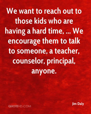 We want to reach out to those kids who are having a hard time, ... We ...