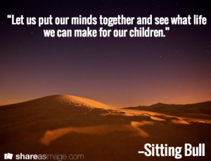 ... our minds together and see what life we can make for our children