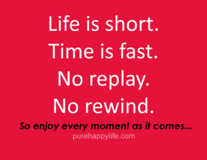 Life Quote: Life is short. Time is fast. No replay. No rewind. So ...
