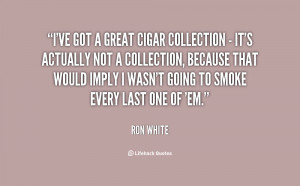 ve got a great cigar collection - it's actually not a collection ...