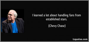 ... lot about handling fans from established stars. - Chevy Chase