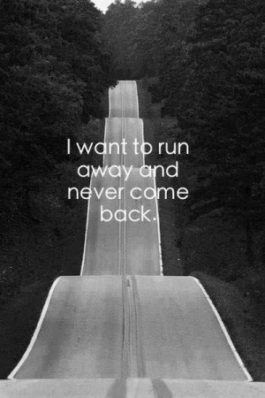 Want To Run Away Quotes I want to run away