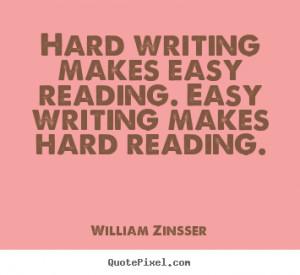 ... Hard writing makes easy reading. Easy writing makes hard reading