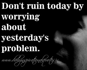 ... worrying about yesterday's problem. ~ Anonymous ( Inspiring Quotes