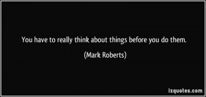 You have to really think about things before you do them. - Mark ...