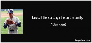 Baseball life is a tough life on the family. - Nolan Ryan