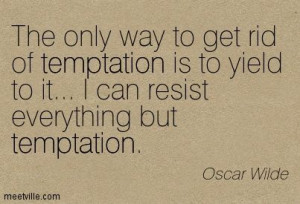 ... to it. I can resist everything but temptation. ~Oscar Wilde quote