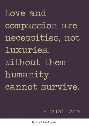 Love quotes - Love and compassion are necessities, not luxuries...