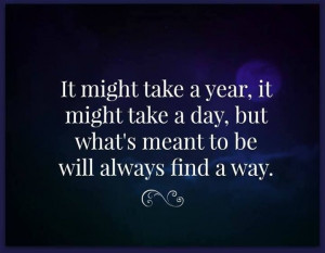 ... it might take a day, but what's meant to be will always find a way