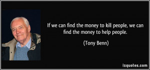 ... to kill people, we can find the money to help people. - Tony Benn