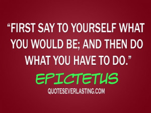 say to yourself what you would be; and then do what you have to do ...