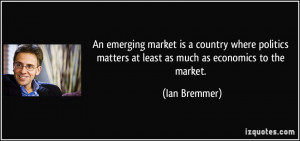 An emerging market is a country where politics matters at least as ...