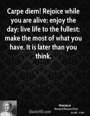 Carpe diem! Rejoice while you are alive; enjoy the day; live life to ...