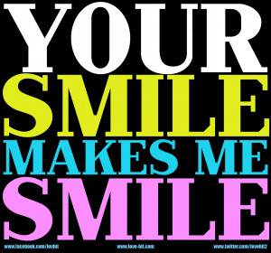 Your smile makes me smile.