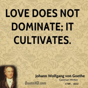 johann-wolfgang-von-goethe-love-quotes-love-does-not-dominate-it.jpg
