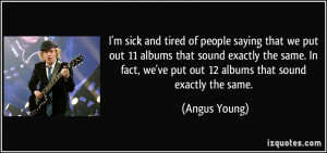 ... , we've put out 12 albums that sound exactly the same. - Angus Young