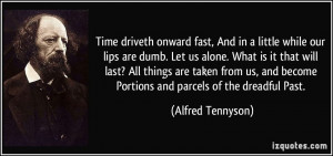 Time driveth onward fast, And in a little while our lips are dumb. Let ...