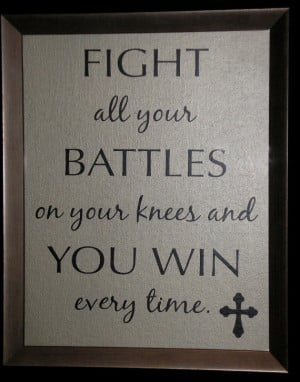 ... your battles on your knees, and you win ever time. Dr. Charles Stanley