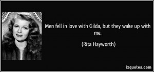 Men fell in love with Gilda, but they wake up with me. - Rita Hayworth
