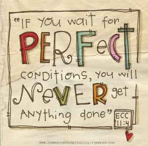 If you wait for perfect conditions, you will never get anything done ...