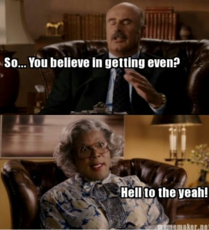 ... Quotes, Madea Funny Quotes, Tyler Perry Quotes, Madea Humor, Dr. Phil