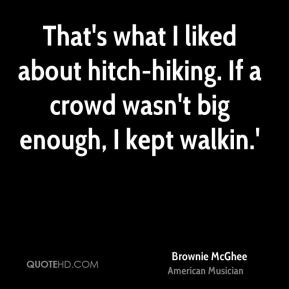 That's what I liked about hitch-hiking. If a crowd wasn't big enough ...