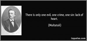 There is only one evil, one crime, one sin: lack of heart. - Multatuli