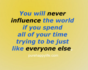You will never influence the world if you spend all of your time ...