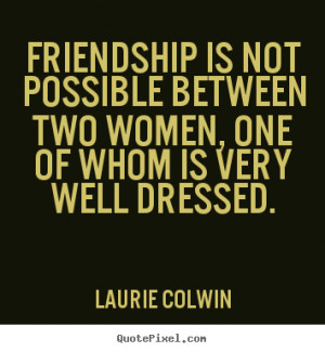 Quotes about friendship - Friendship is not possible between two women ...