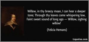 Willow, in thy breezy moan, I can hear a deeper tone; Through thy ...