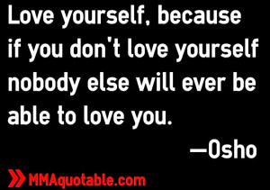 ... don't love yourself nobody else will ever be able to love you. —Osho