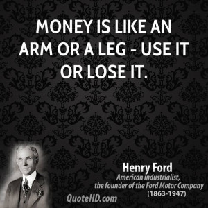 Money is like an arm or a leg - use it or lose it.