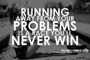 ... : Running away from your problems is a race you will never win