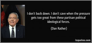 ... great from these partisan political ideological forces. - Dan Rather