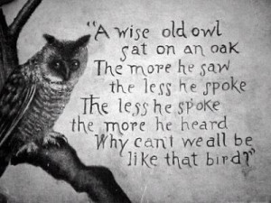 wise old owl sat on an oak. The more he saw, the less he spoke. The ...