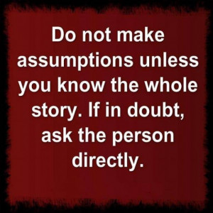 Do not make assumptions unless you know the whole story.If in doubt ...