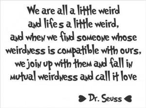... We are all a little weird - weirdness called love. Dr Seuss Quote Wall