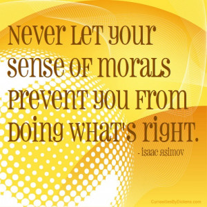 Never let your sense of morals prevent you from doing what's right.