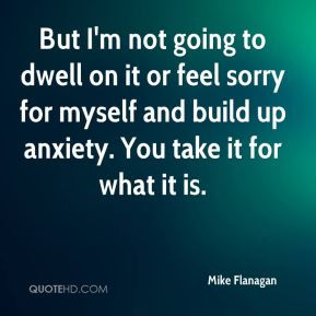 But I'm not going to dwell on it or feel sorry for myself and build up ...